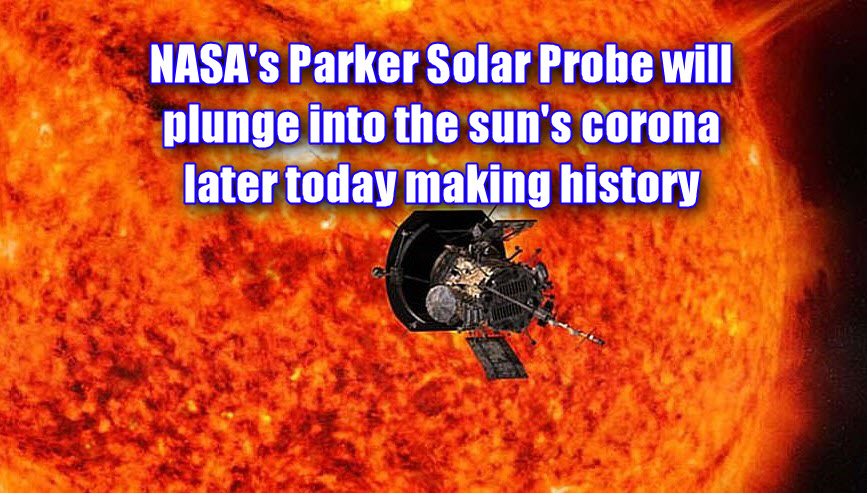 NASA's Parker Solar Probe will plunge into the sun's corona later today making history
