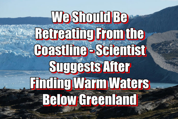 We Should Be Retreating From the Coastline - Scientist Suggests After Finding Warm Waters Below Greenland