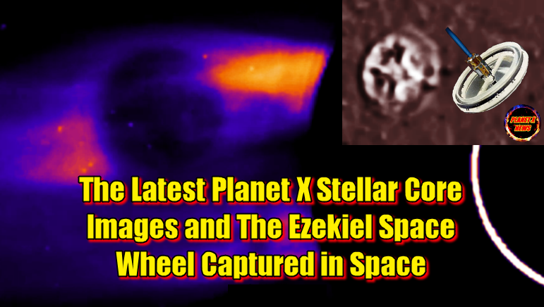 The Latest Planet X Stellar Core Images and The Ezekiel Space Wheel Captured in Space