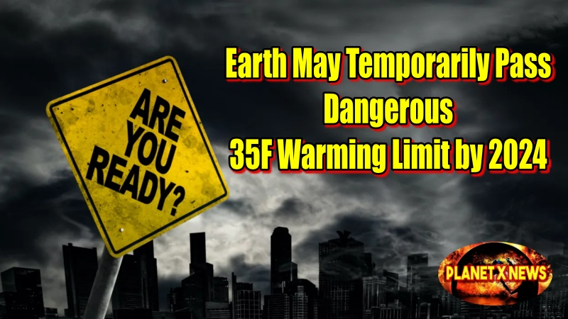 Earth May Temporarily Pass Dangerous 35F Warming Limit by 2024