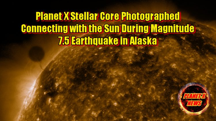 Planet X Stellar Core Photographed Connecting with the Sun During Magnitude 7.5 Earthquake in Alaska